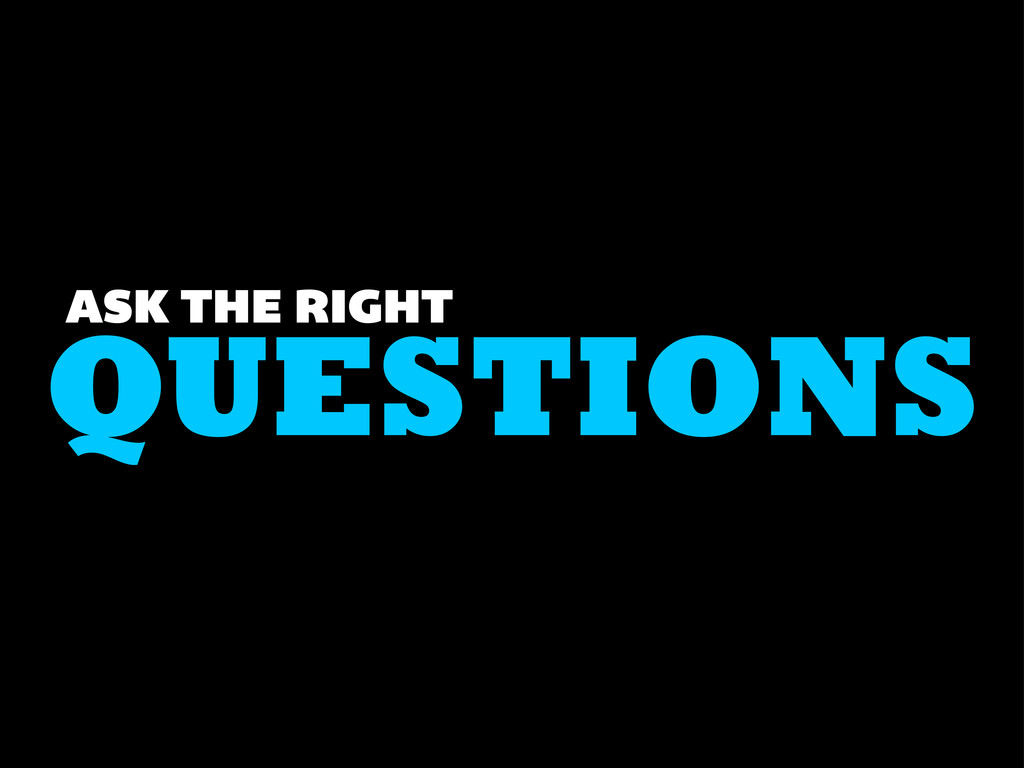 QUESTIONS ASK THE RIGHT