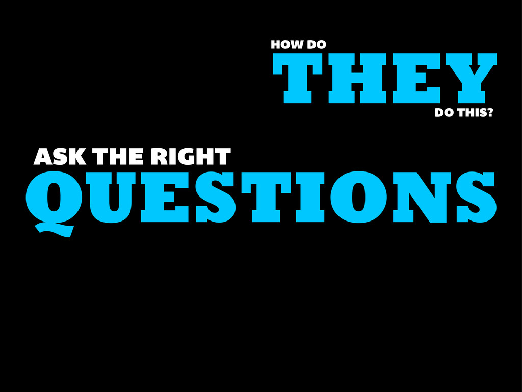 QUESTIONS ASK THE RIGHT THEY HOW DO DO THIS?