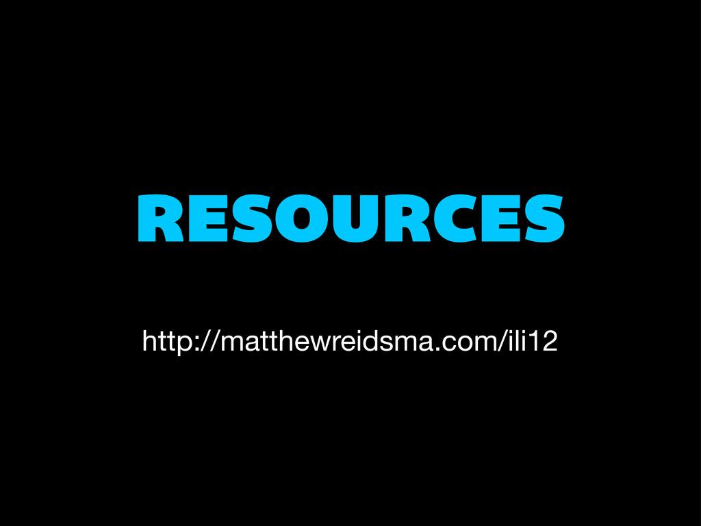 RESOURCES http://matthewreidsma.com/ili12