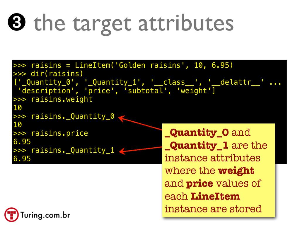 ➌ the target attributes >>> raisins = LineItem(...