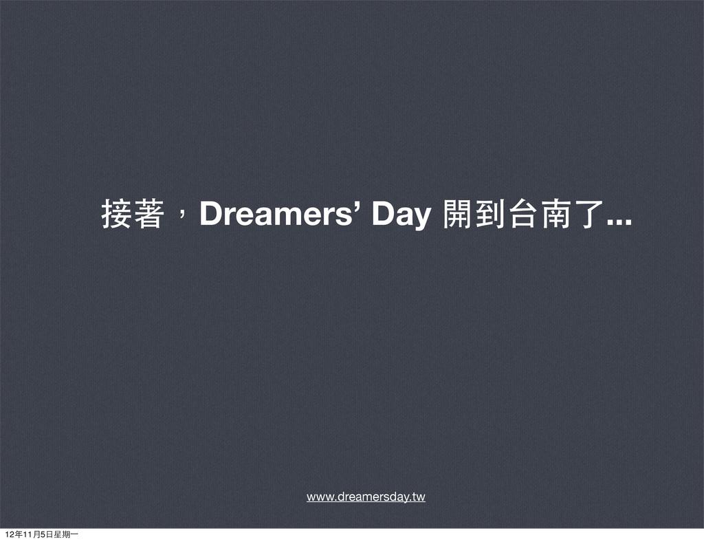 接著,Dreamers' Day 開到台南了... www.dreamersday.tw 12...