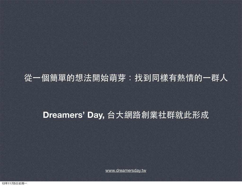 從⼀一個簡單的想法開始萌芽:找到同樣有熱情的⼀一群⼈人 Dreamers' Day, 台⼤大網...