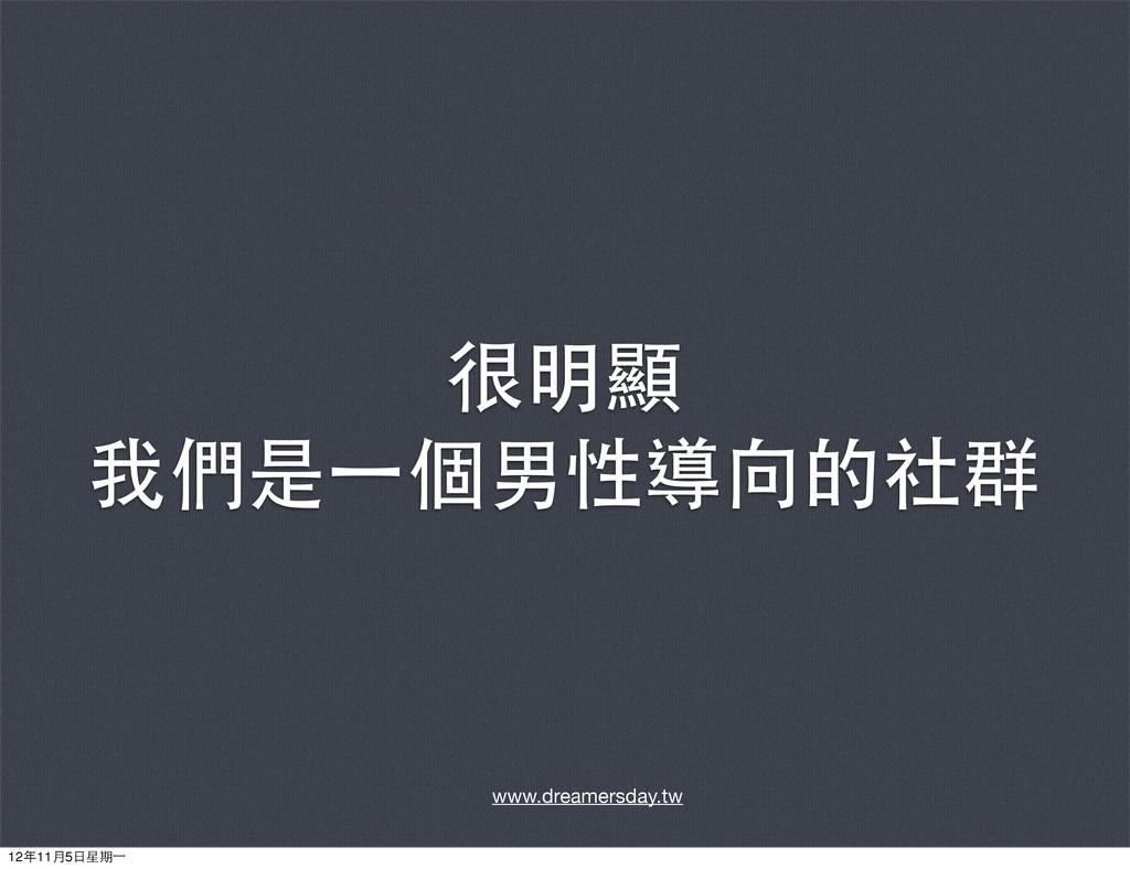 很明顯 我們是⼀一個男性導向的社群 www.dreamersday.tw 12年11月5⽇日星...