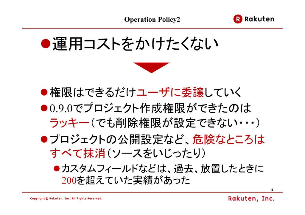 16 16 16 16 Operation Policy2 運用コストをかけたくない 権限はで...