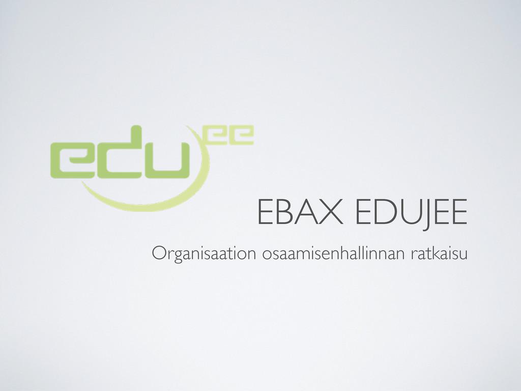 EBAX EDUJEE Organisaation osaamisenhallinnan ra...
