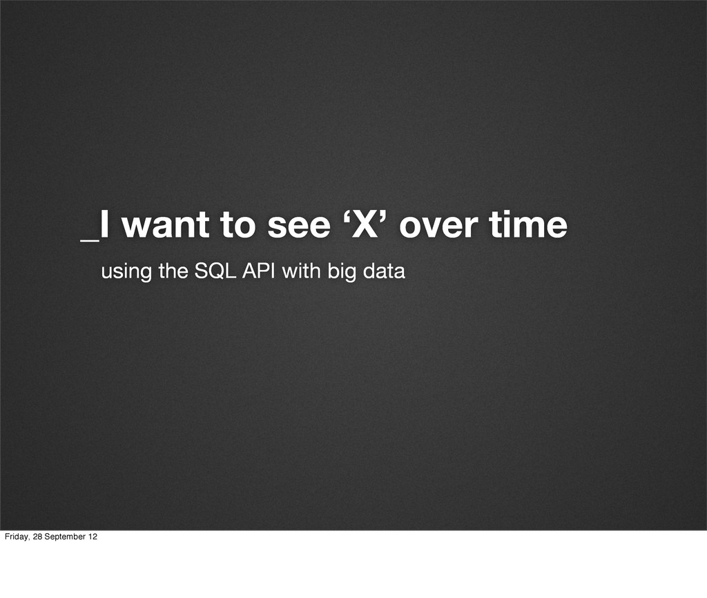 _I want to see 'X' over time using the SQL API ...