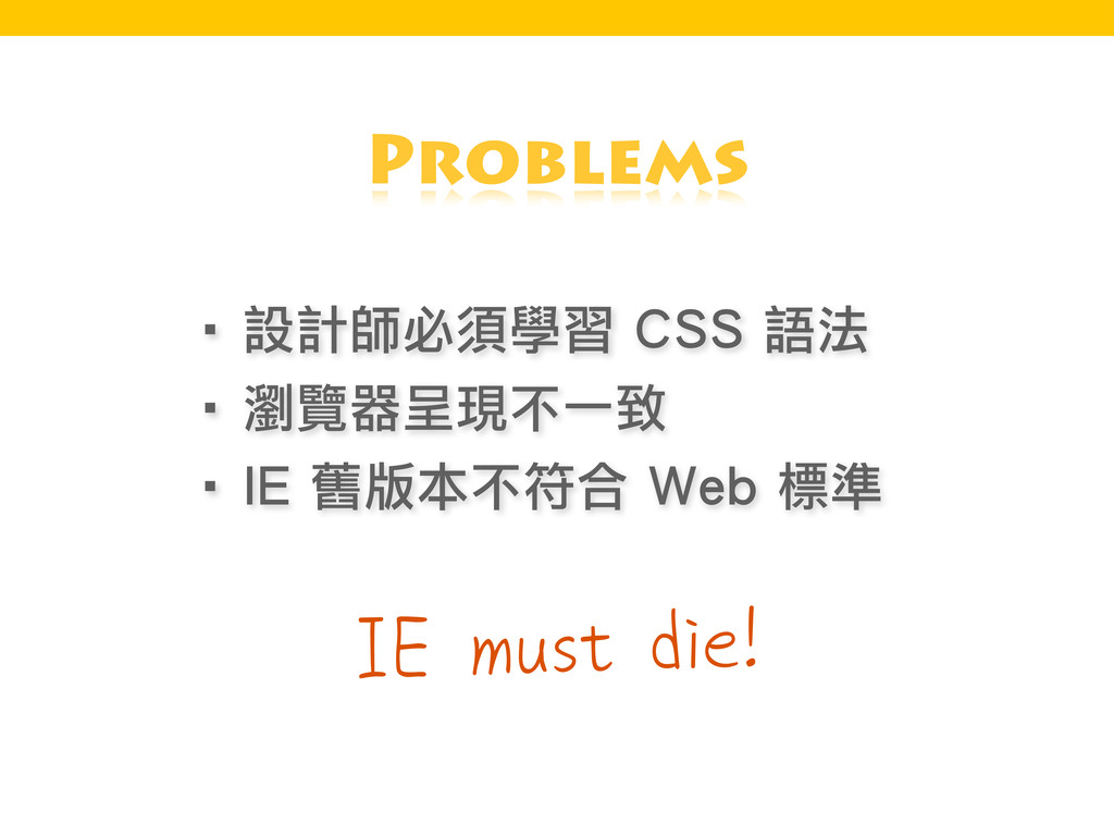 IE must die! Problems ‧設計師必須學習 CSS 語法 ‧瀏覽器呈現不一致...