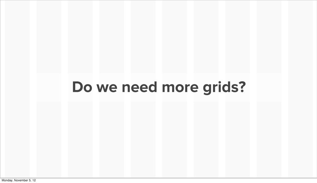 Do we need more grids? Monday, November 5, 12