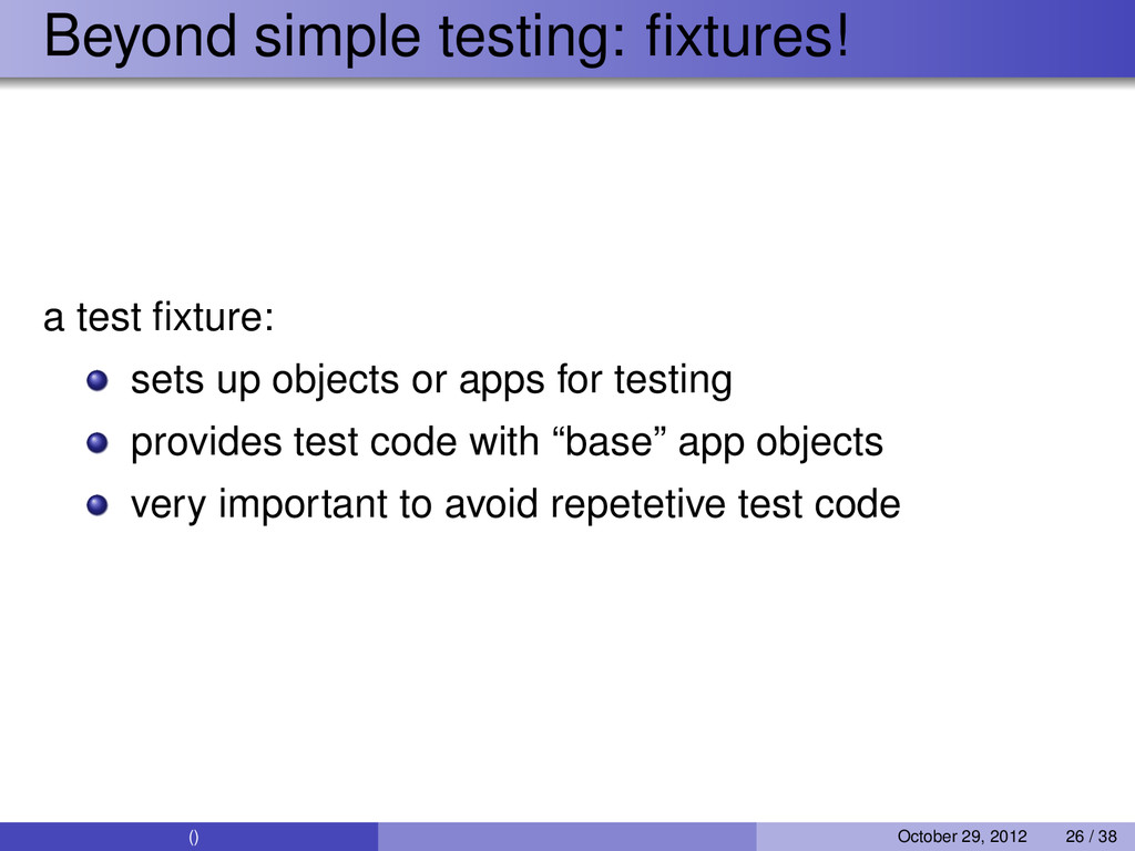 Beyond simple testing: fixtures! a test fixture: ...