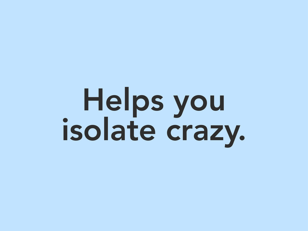 Helps you isolate crazy.