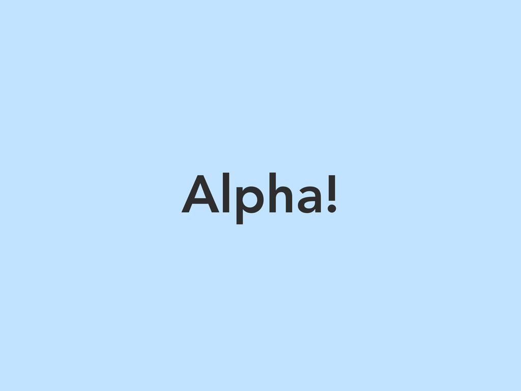 Alpha!