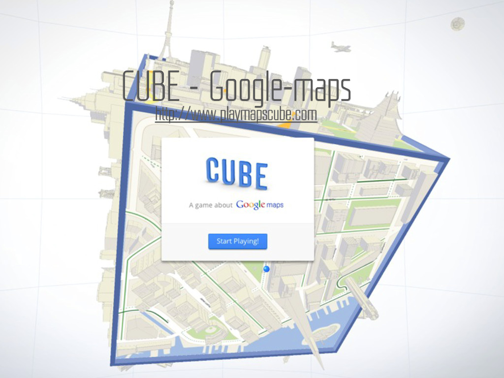 CUBE – Google-maps http://www.playmapscube.com