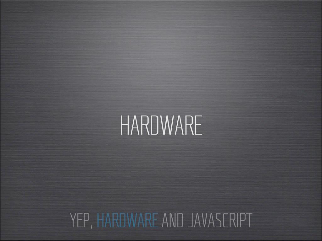 HARDWARE YEP, HARDWARE AND JAVASCRIPT