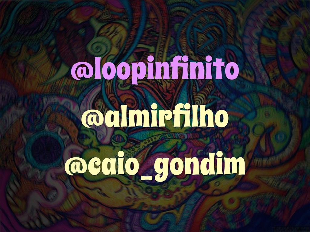 @loopinfinito @almirfilho @caio_gondim