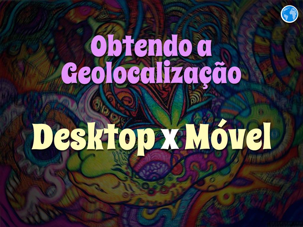Obtendo a Geolocalização Desktop x Móvel