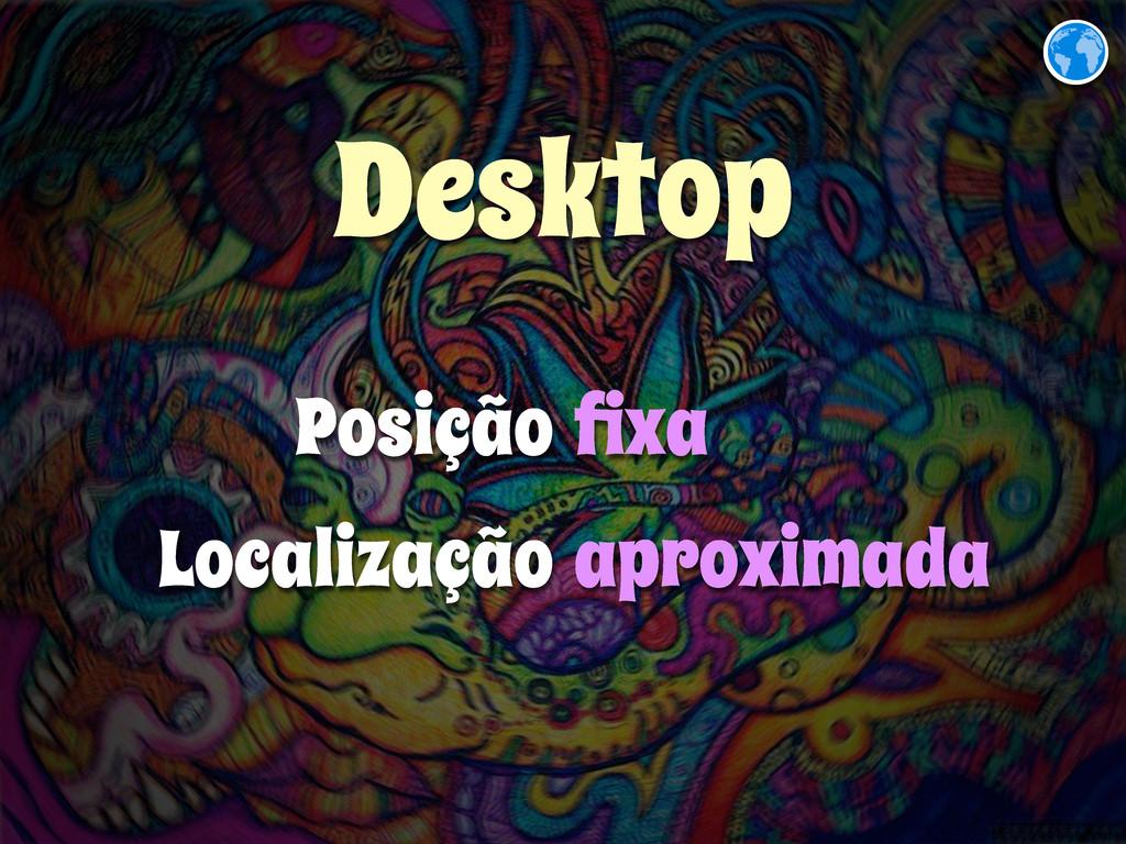 Desktop Posição Localização fixa aproximada