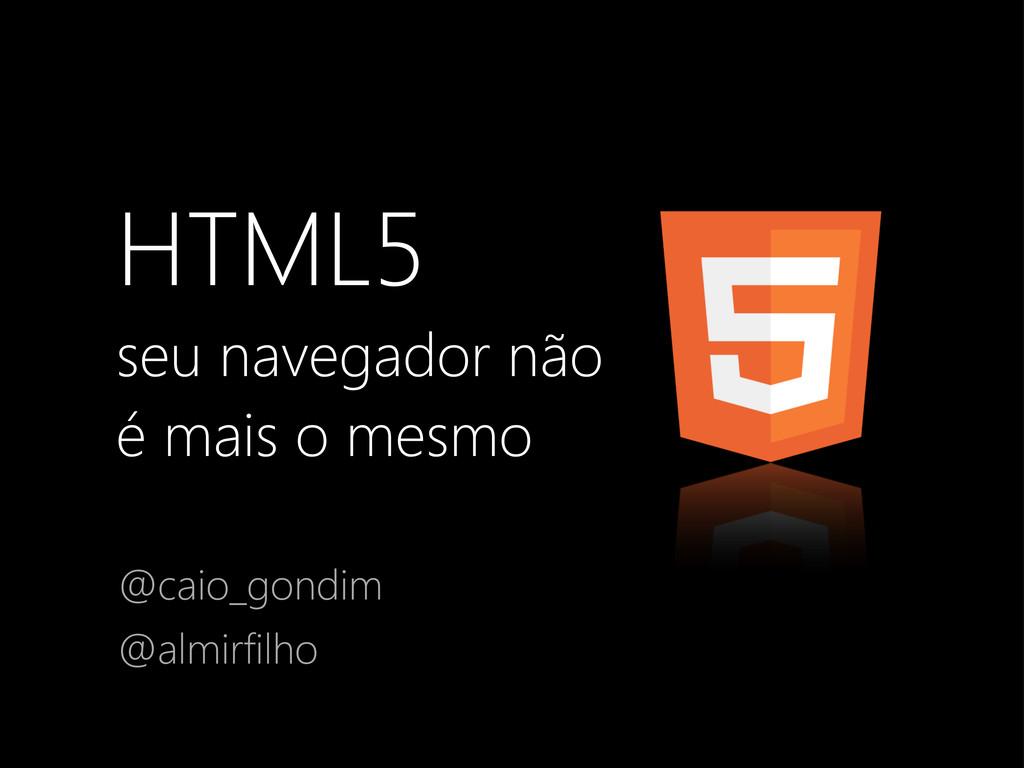 HTML5 seu navegador não é mais o mesmo @caio_go...
