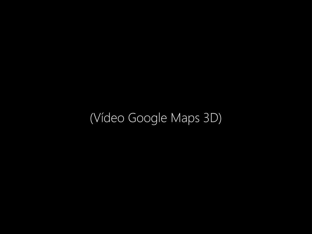 (Vídeo Google Maps 3D)