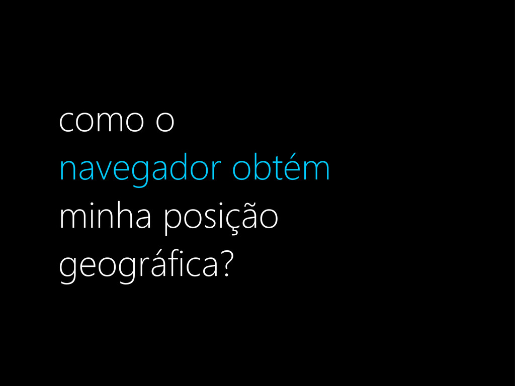 como o navegador obtém minha posição geográfica?