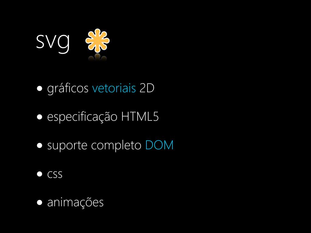 svg •gráficos vetoriais 2D •especificação HTML5...