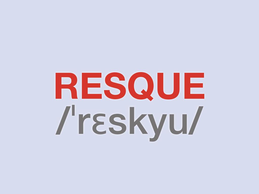 RESQUE /ˈrɛskyu/