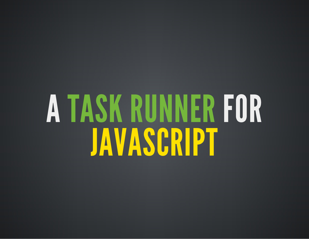 A TASK RUNNER FOR JAVASCRIPT