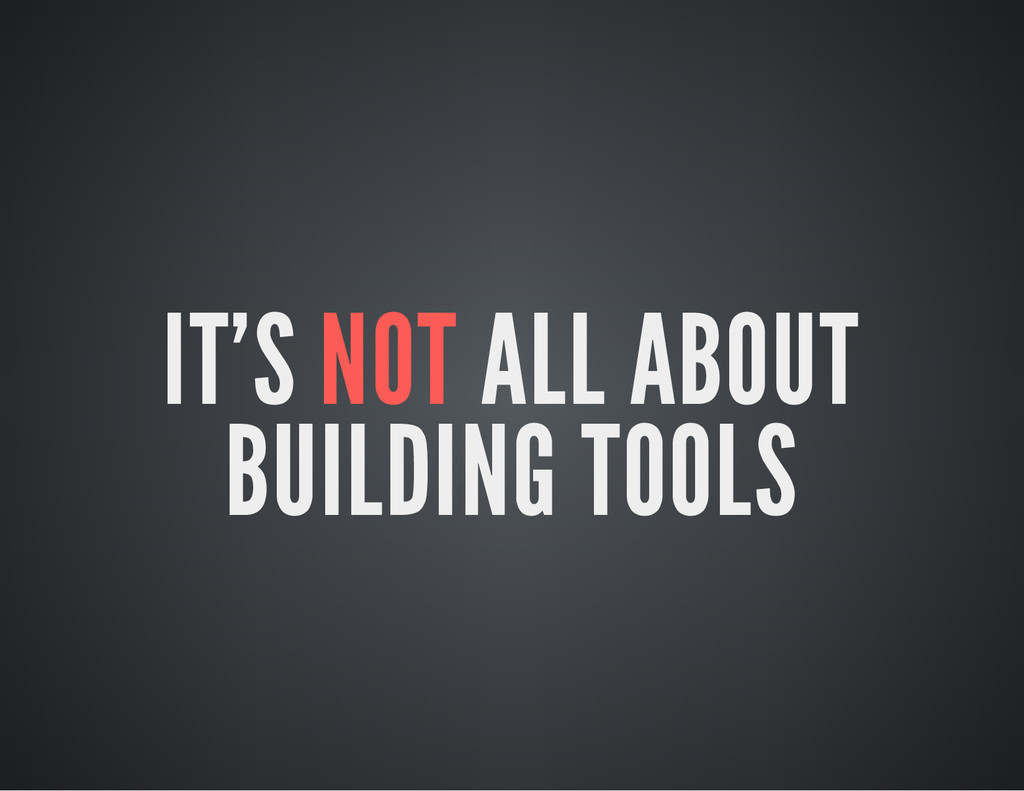 IT'S NOT ALL ABOUT BUILDING TOOLS
