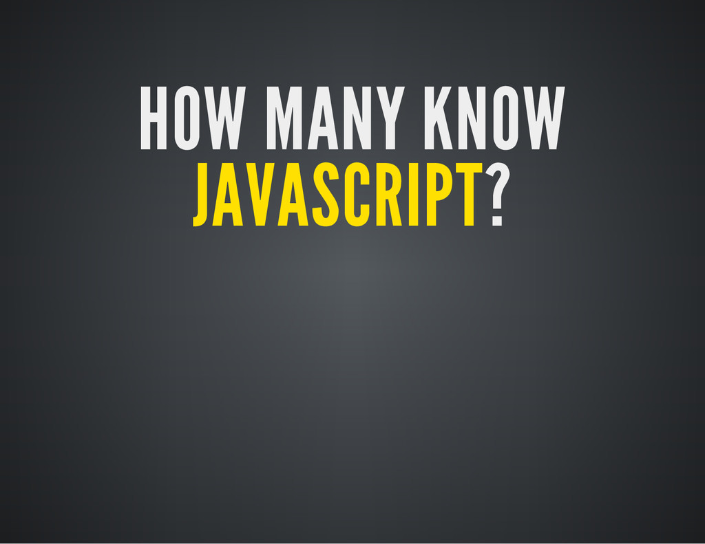 HOW MANY KNOW JAVASCRIPT?