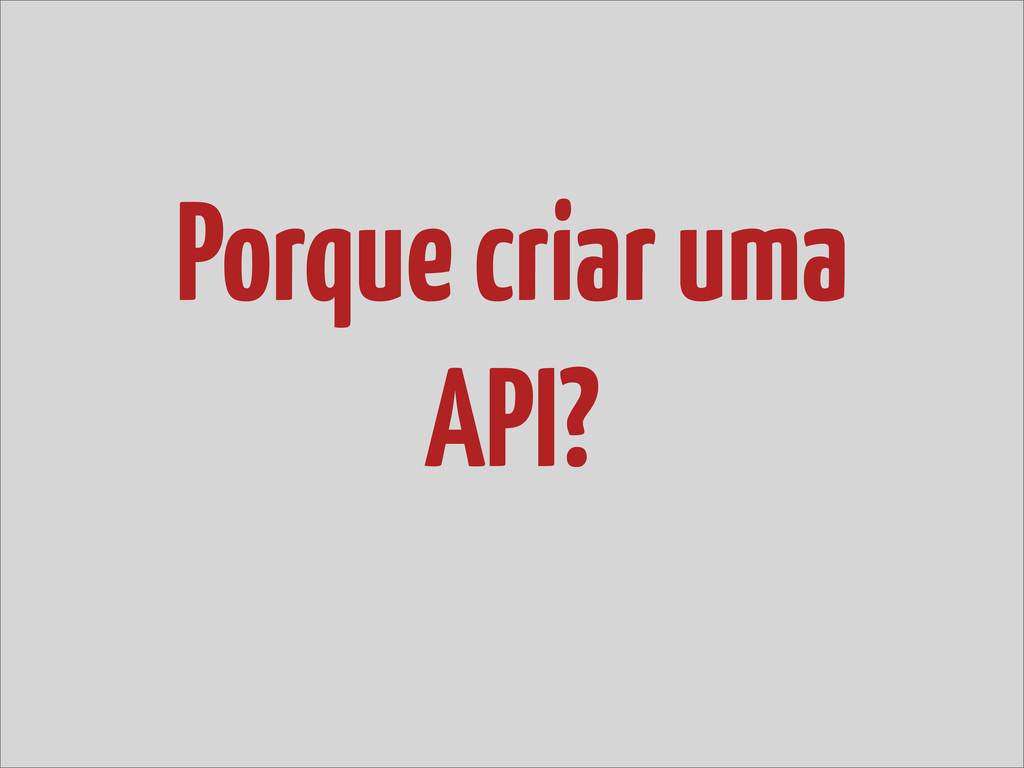 Porque criar uma API?