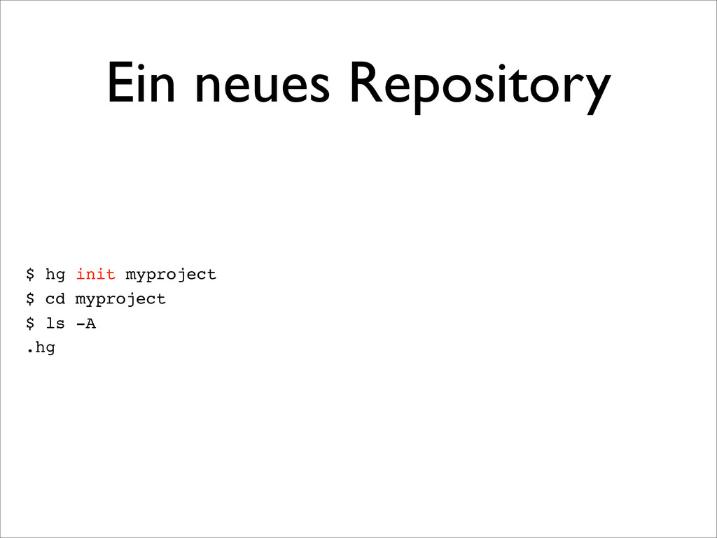 Ein neues Repository $ hg init myproject $ cd m...