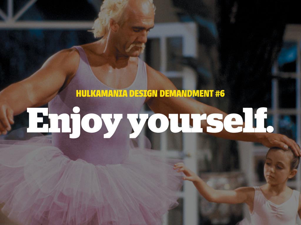 HULKAMANIA DESIGN DEMANDMENT #6 Enjoy yourself.