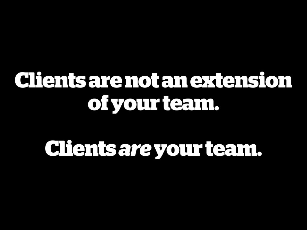 Clients are not an extension of your team. Clie...