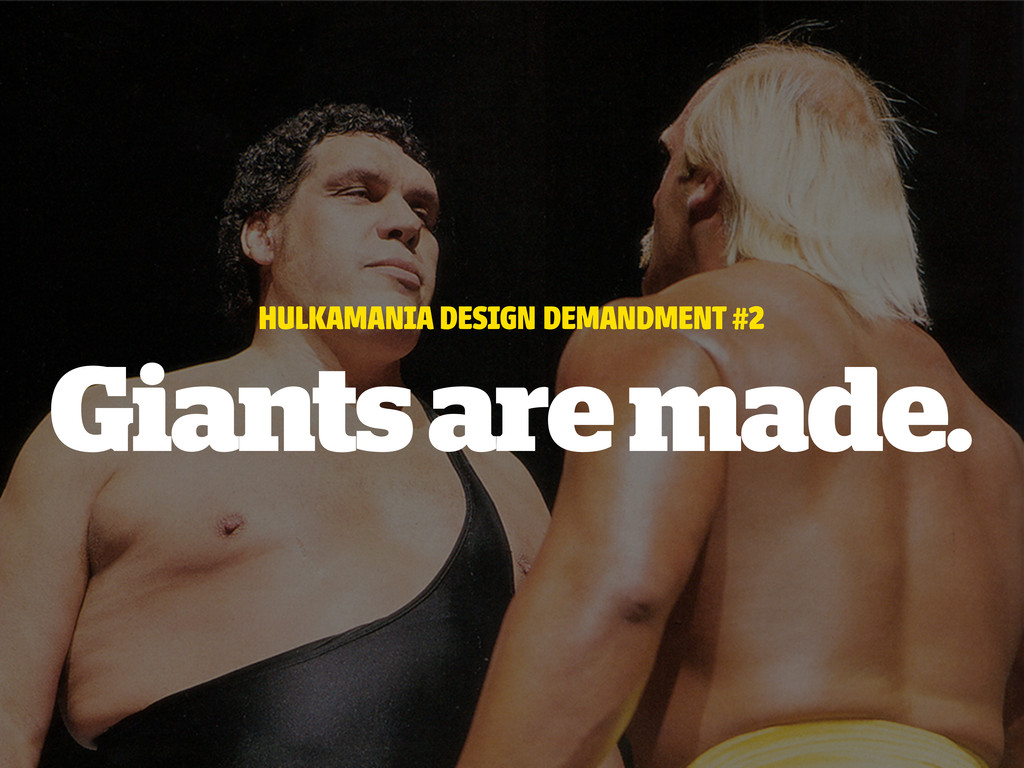 HULKAMANIA DESIGN DEMANDMENT #2 Giants are made.