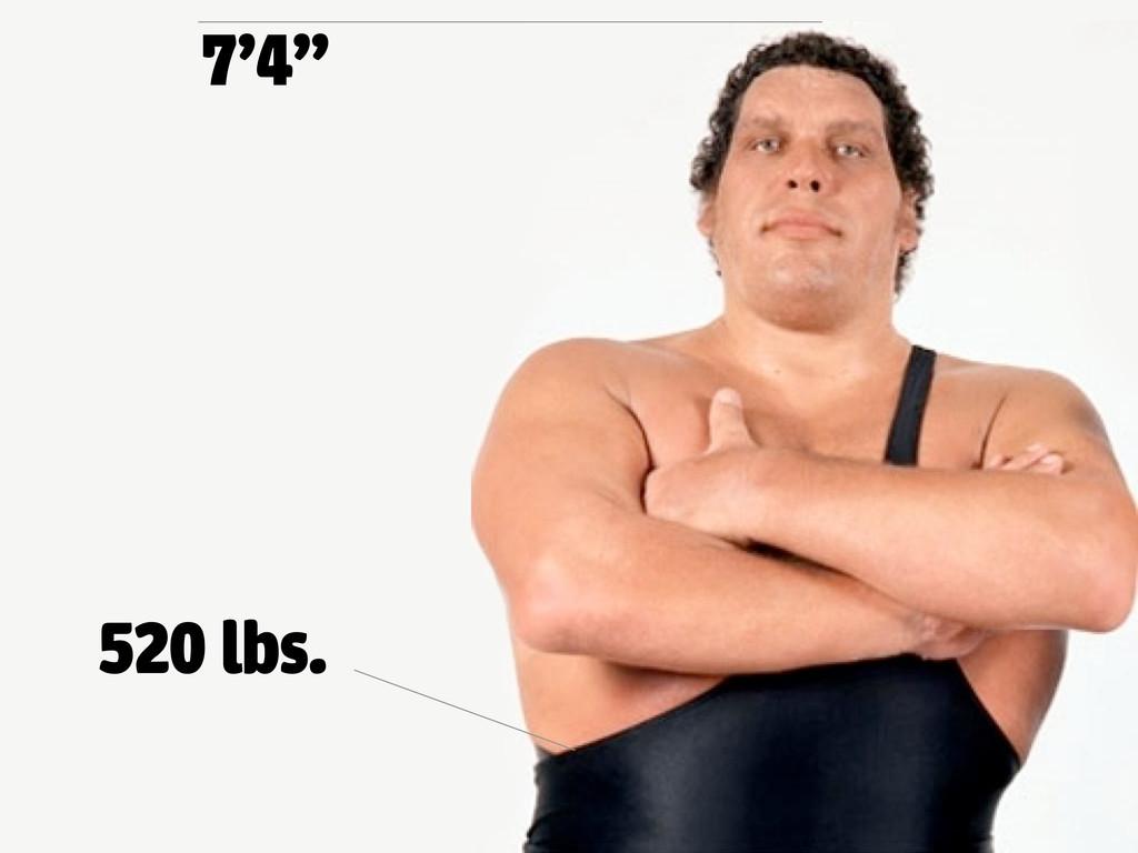 """7'4"""" 520 lbs."""