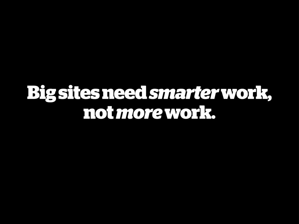 Big sites need smarter work, not more work.