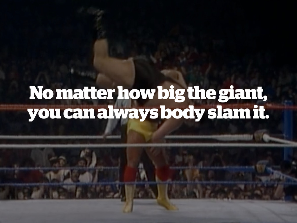 No matter how big the giant, you can always bod...