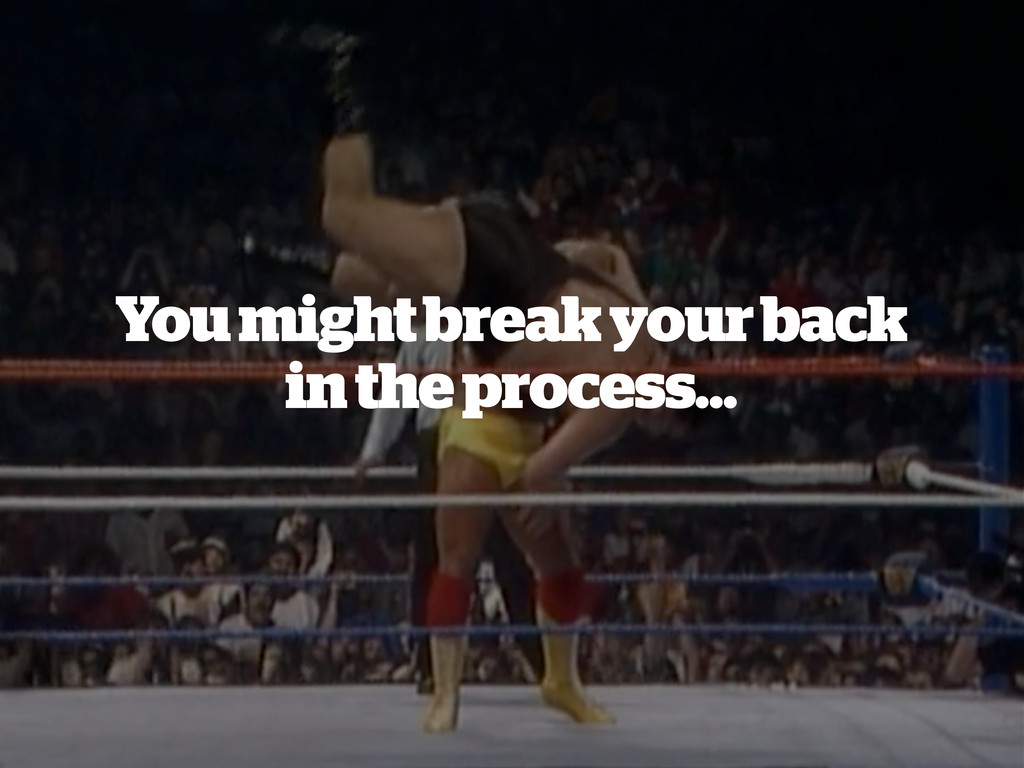 You might break your back in the process…