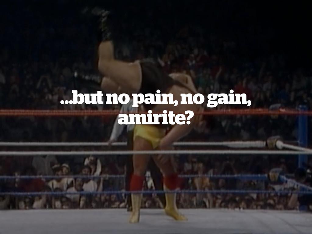 …but no pain, no gain, amirite?