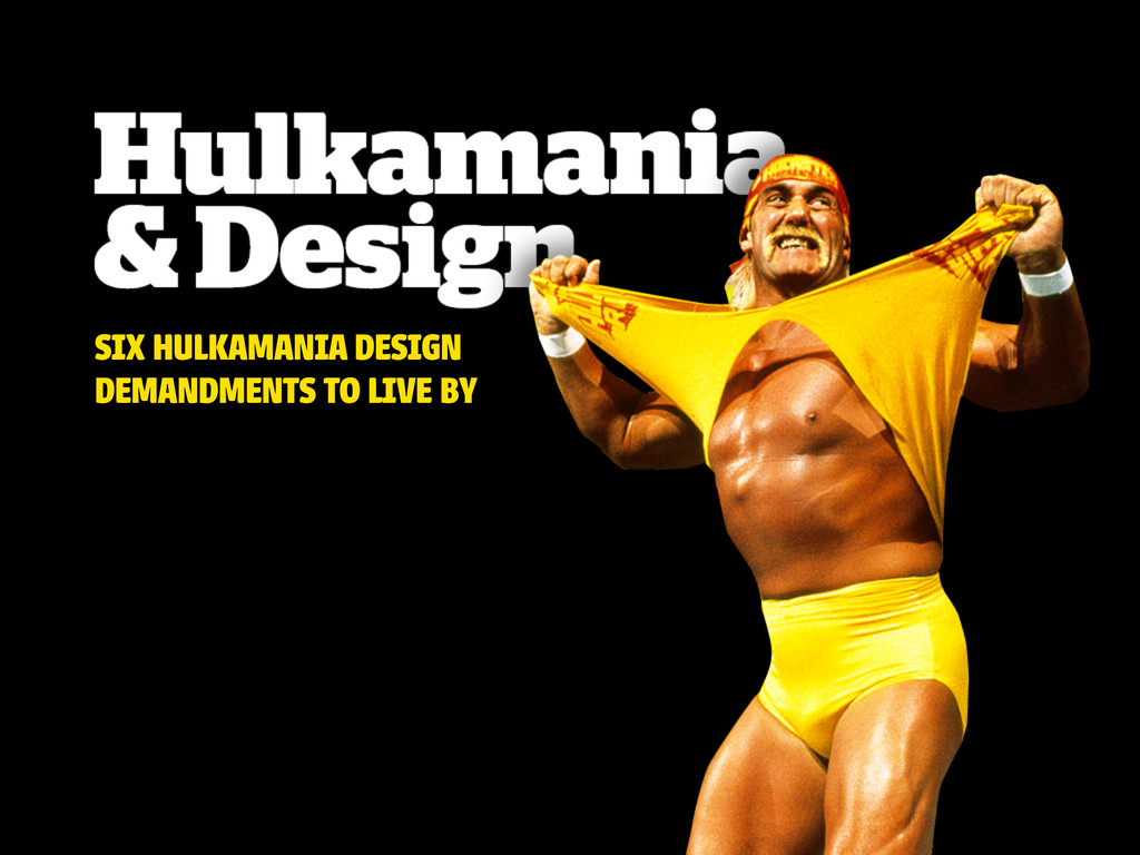 SIX HULKAMANIA DESIGN DEMANDMENTS TO LIVE BY