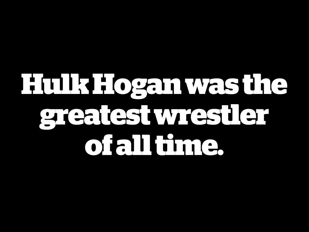 Hulk Hogan was the greatest wrestler of all tim...