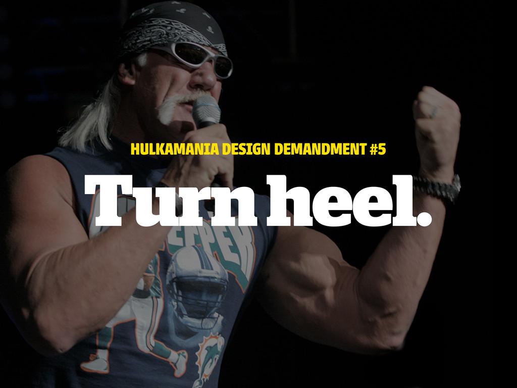 HULKAMANIA DESIGN DEMANDMENT #5 Turn heel.
