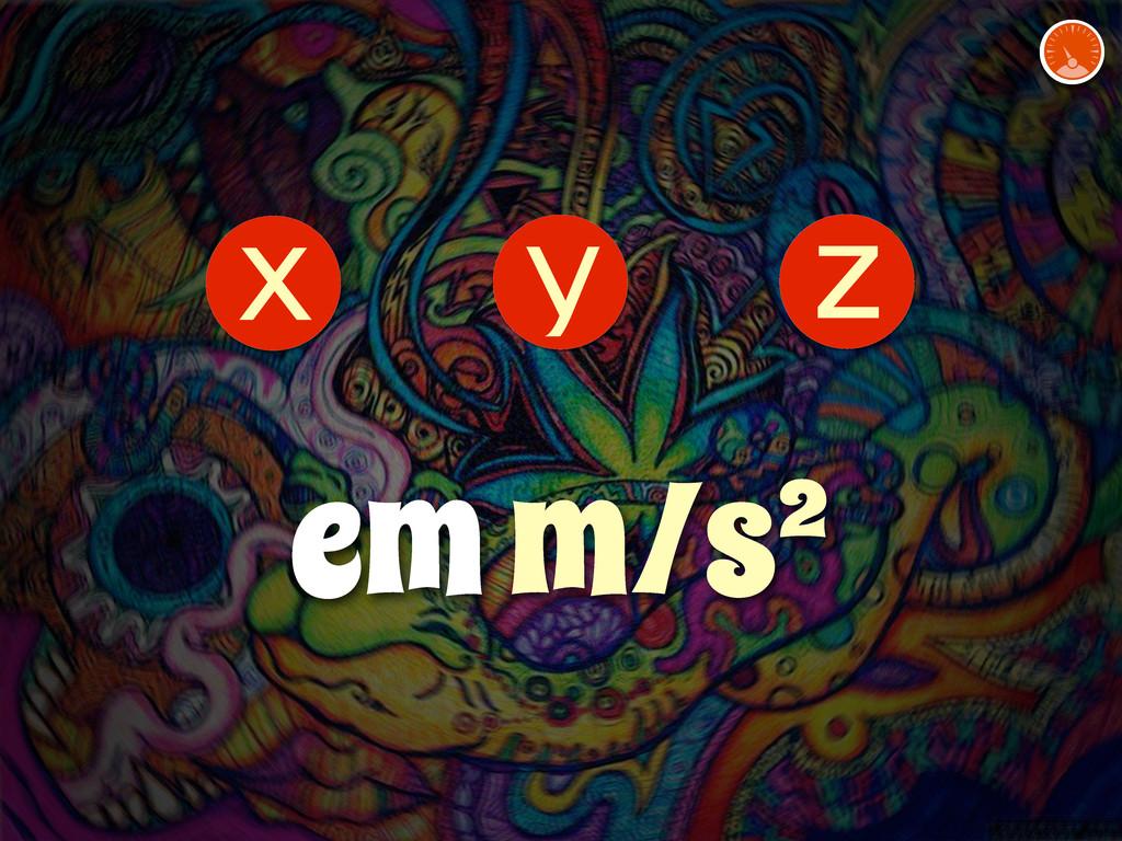 z y x em m/s²