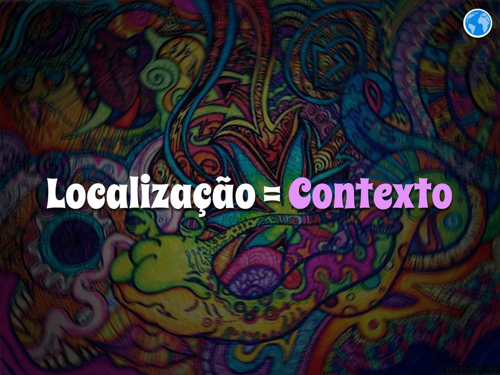Localização = Contexto