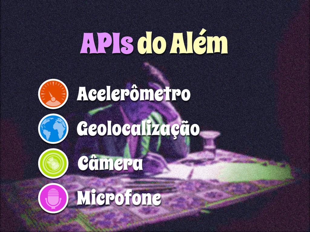 APIs do Além Acelerômetro Geolocalização Câmera...