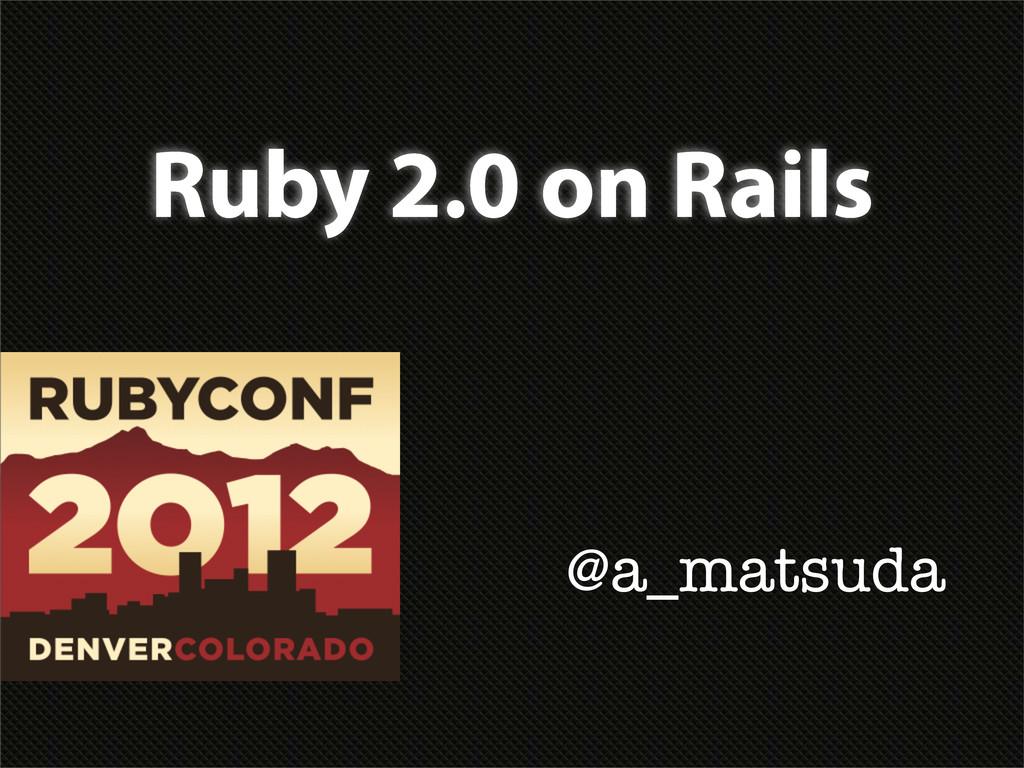 Ruby 2.0 on Rails @a_matsuda