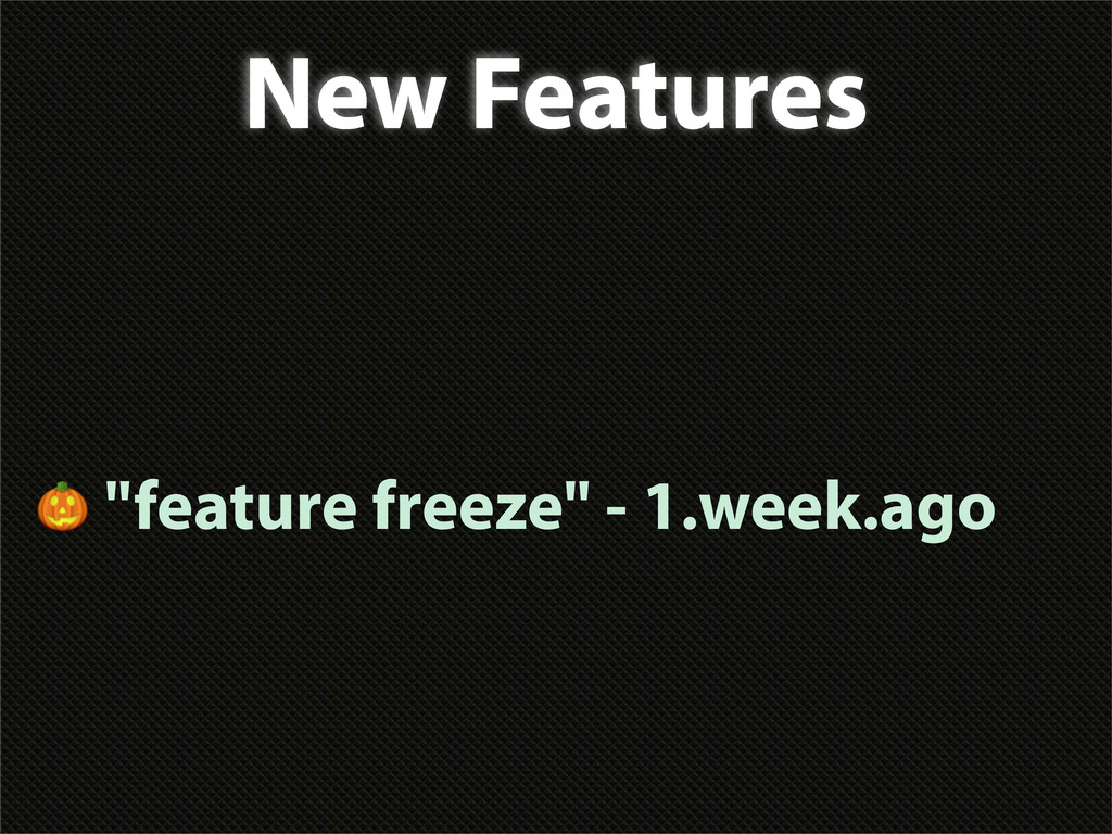 "New Features  ""feature freeze"" - 1.week.ago"