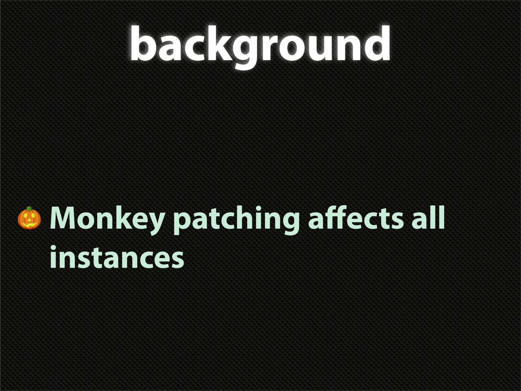 background  Monkey patching affects all instances