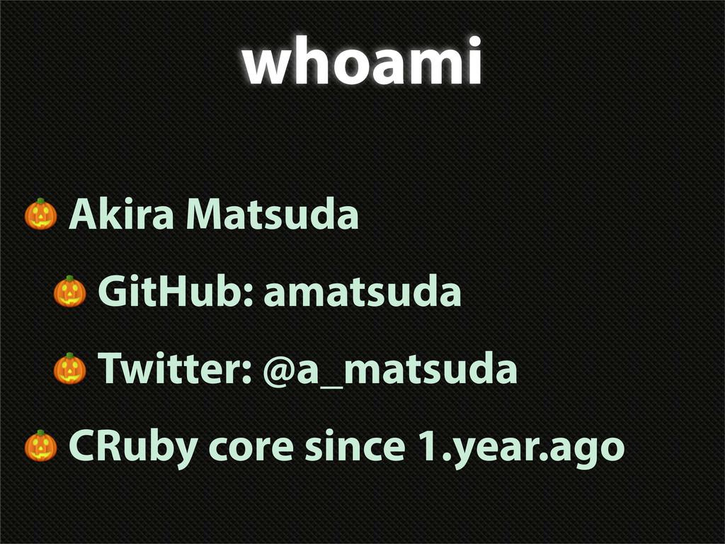 whoami  Akira Matsuda  GitHub: amatsuda  Twitte...