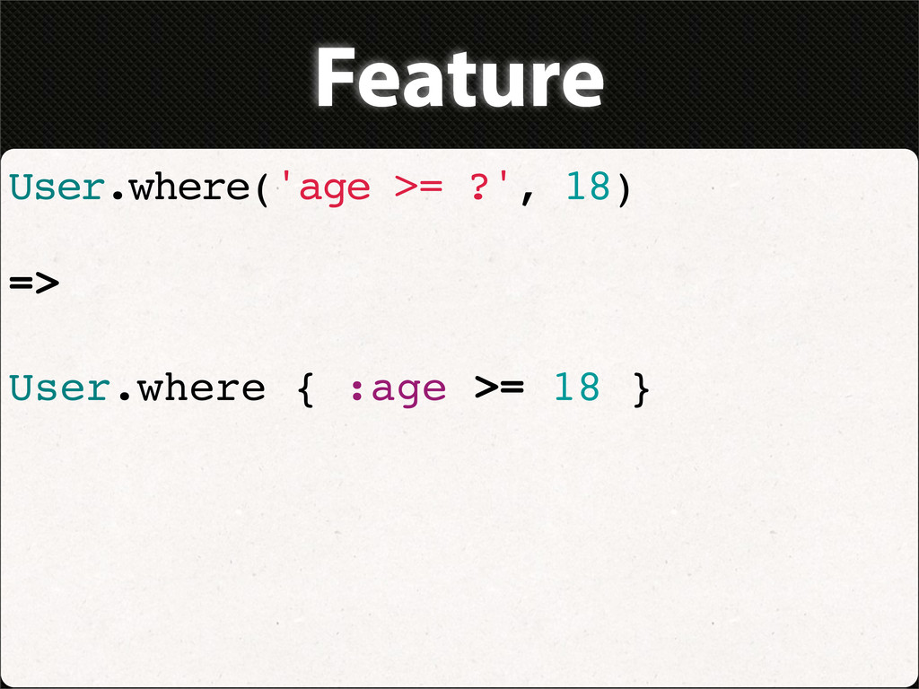 Feature User.where('age >= ?', 18) => User.wher...