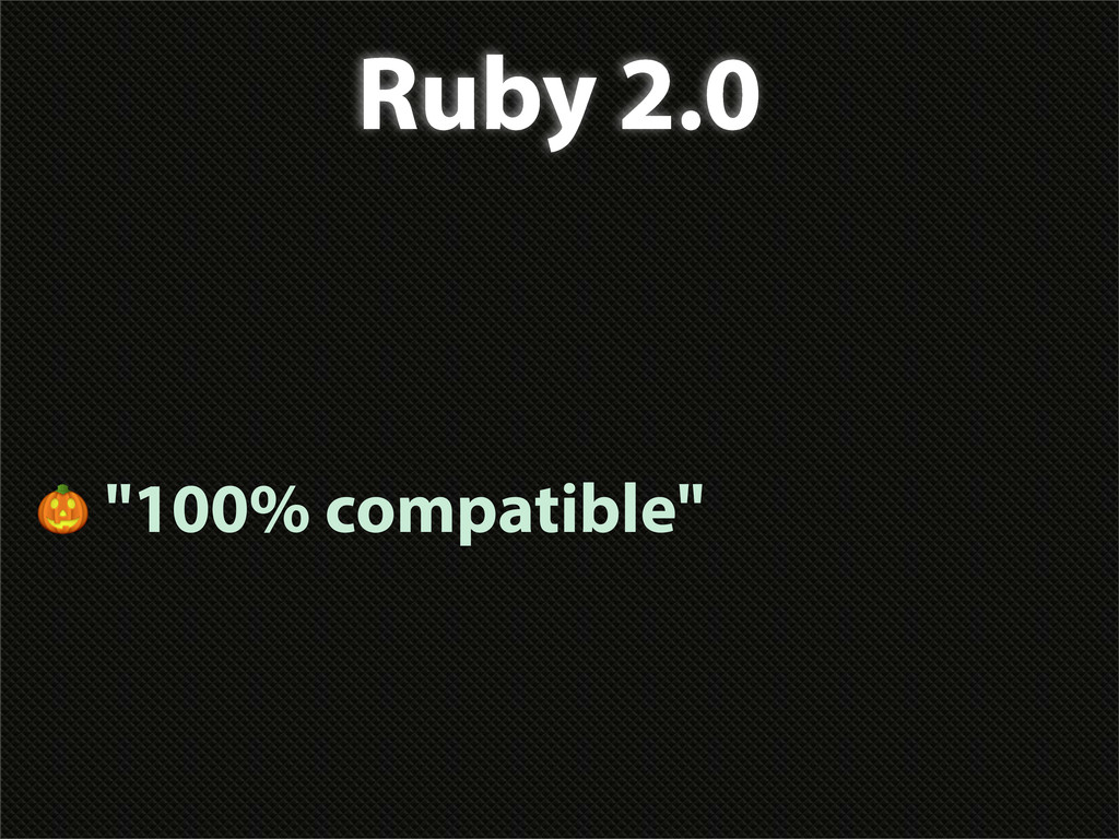 "Ruby 2.0  ""100% compatible"""